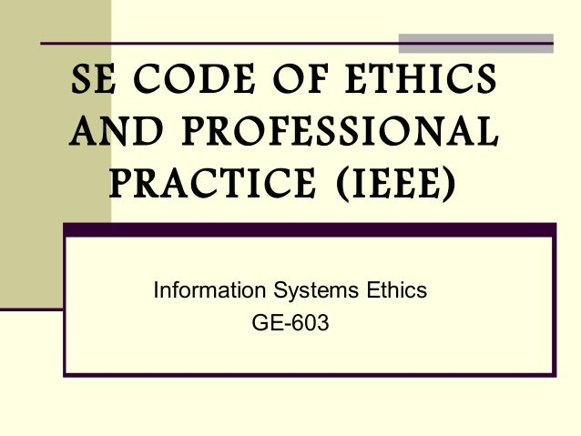 SE CODE OF ETHICS AND PROFESSIONAL PRACTICE (IEEE) Information Systems Ethics GE-603