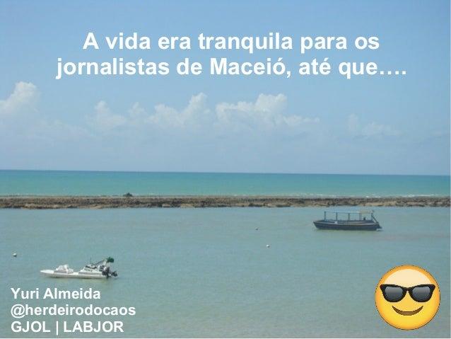 A vida era tranquila para os jornalistas de Maceió, até que…. Yuri Almeida @herdeirodocaos GJOL | LABJOR