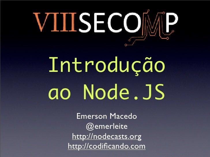 Introduçãoao Node.JS   Emerson Macedo       @emerleite  http://nodecasts.org http://codificando.com