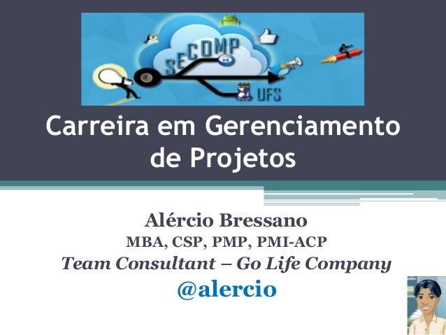 Carreira em Gerenciamento de Projetos Alércio Bressano MBA, CSP, PMP, PMI-ACP  Team Consultant – Go Life Company  @alercio