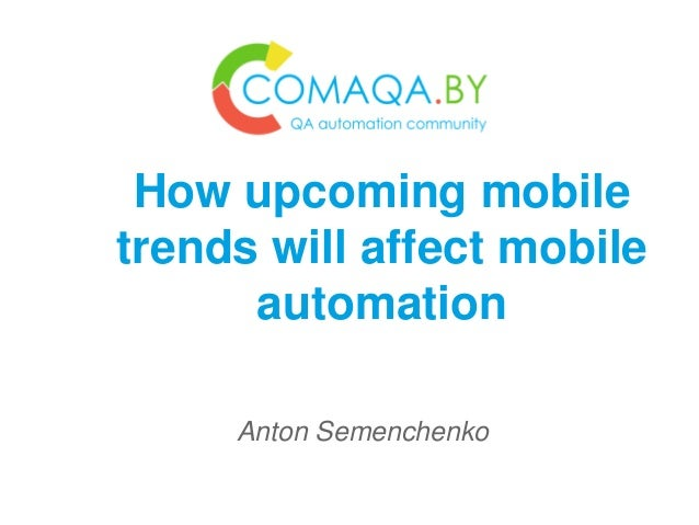 Anton Semenchenko How upcoming mobile trends will affect mobile automation