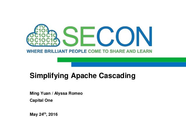 Ming Yuan / Alyssa Romeo Capital One May 24th, 2016 Simplifying Apache Cascading