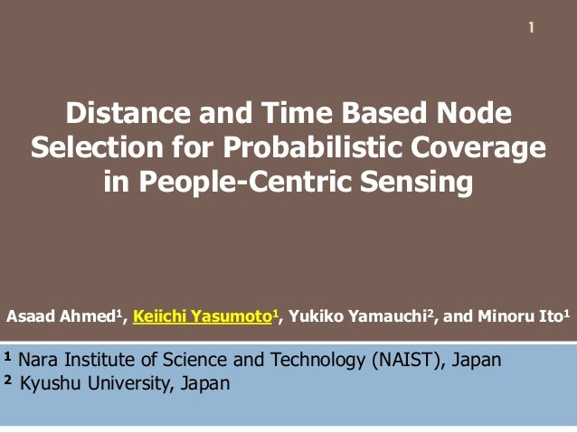 Distance and Time Based Node Selection for Probabilistic Coverage in People-Centric Sensing Asaad Ahmed1, Keiichi Yasumoto...