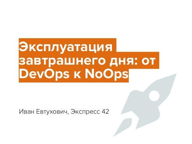 Эксплуатация завтрашнего дня: от DevOps к NoOps Иван Евтухович, Экспресс 42