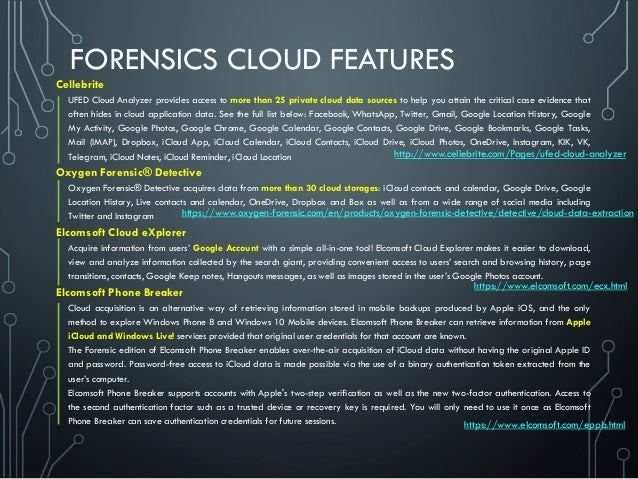FORENSICS CLOUD FEATURES Cellebrite UFED Cloud Analyzer provides access to more than 25 private cloud data sources to help...
