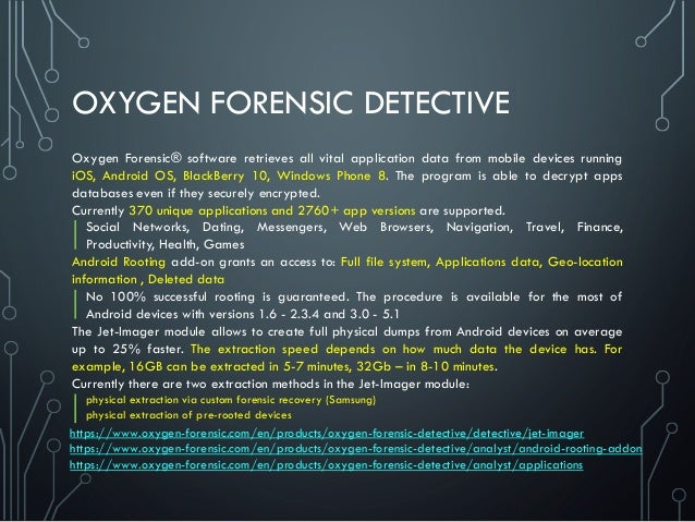 OXYGEN FORENSIC DETECTIVE Oxygen Forensic® software retrieves all vital application data from mobile devices running iOS, ...