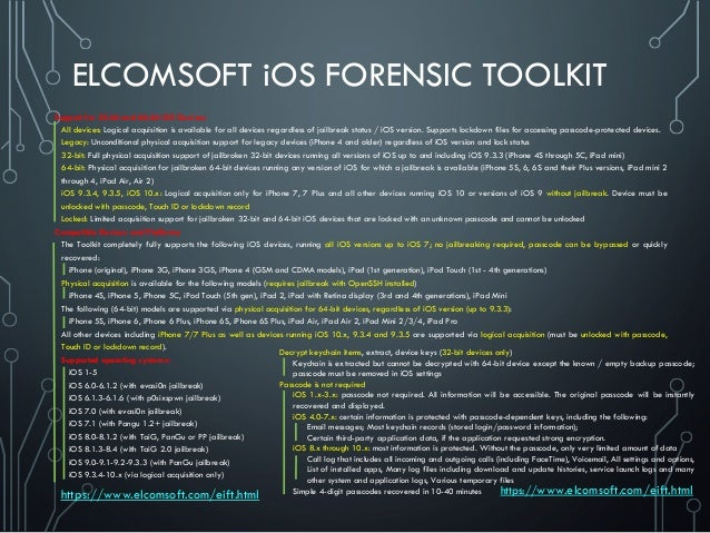 ELCOMSOFT iOS FORENSIC TOOLKIT Support for 32-bit and 64-bit iOS Devices All devices: Logical acquisition is available for...