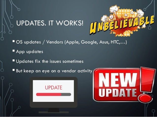 UPDATES. IT WORKS! OS updates / Vendors (Apple, Google, Asus, HTC,…) App updates Updates fix the issues sometimes But ...