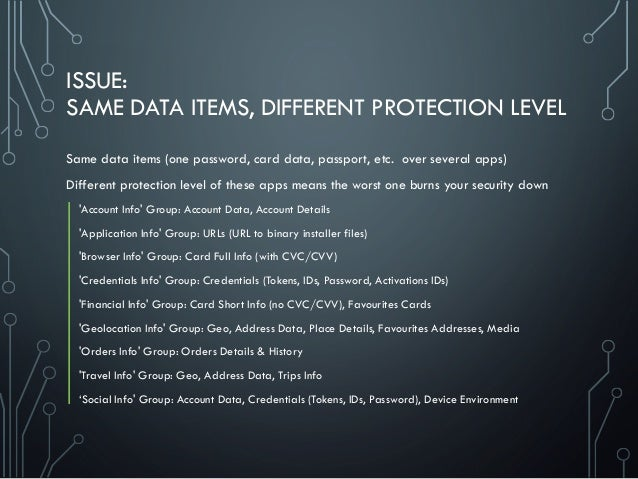 ISSUE: SAME DATA ITEMS, DIFFERENT PROTECTION LEVEL Same data items (one password, card data, passport, etc. over several a...