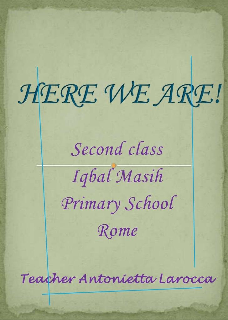 HERE WE ARE!<br />Secondclass<br />Iqbal Masih <br />PrimarySchool<br />Rome<br />Teacher Antonietta Larocca<br />