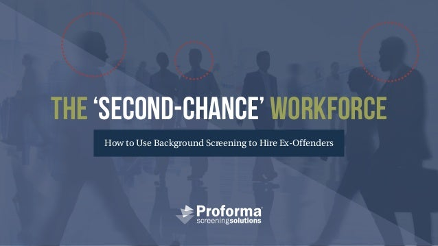 The 'Second-Chance' Workforce How to Use Background Screening to Hire Ex-Offenders