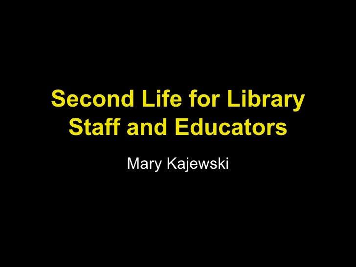 Second Life for Library Staff and Educators Mary Kajewski