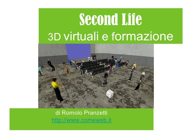 Second Life 3D   virtuali  e  f ormazione <ul><li>di Romolo Pranzetti </li></ul><ul><li>http://www.comeweb.it </li></ul>