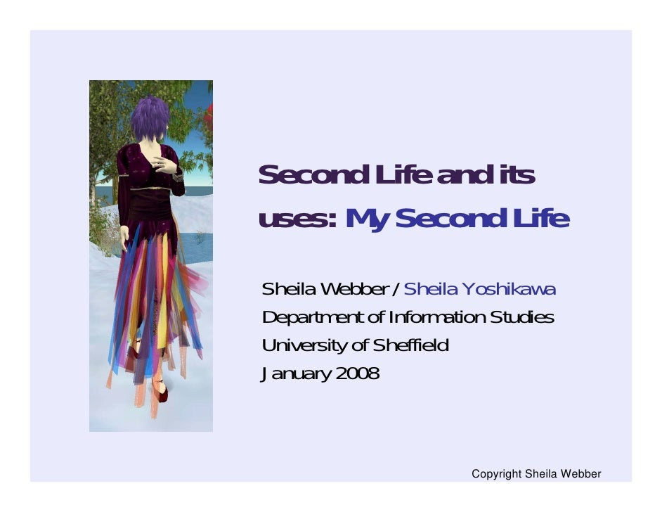 Second Life and its uses: My Second Life Sheila Webber / Sheila Yoshikawa Department of Information Studies University of ...