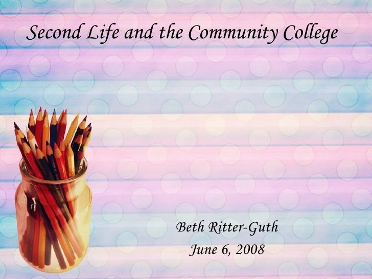 Second Life and the Community College Beth Ritter-Guth June 6, 2008