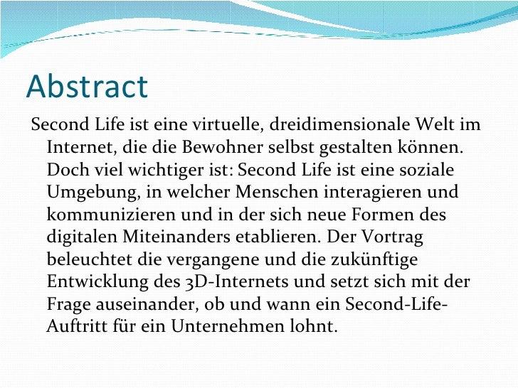 Abstract <ul><li>Second Life ist eine virtuelle, dreidimensionale Welt im Internet, die die Bewohner selbst gestalten könn...