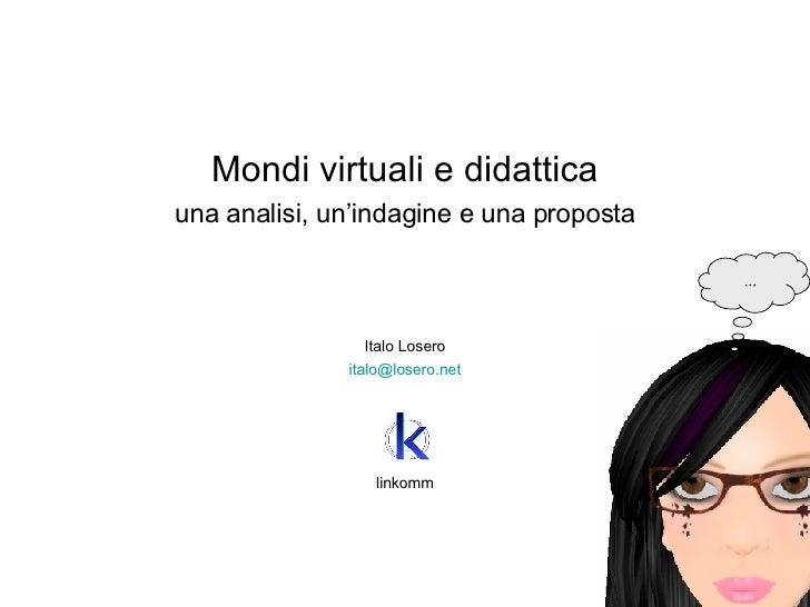 <ul><li>Mondi virtuali e didattica </li></ul><ul><li>una analisi, un'indagine e una proposta </li></ul><ul><li>Italo Loser...
