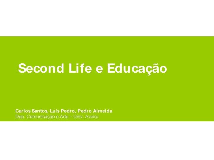 Second Life e Educação Carlos Santos, Luís Pedro, Pedro Almeida Dep. Comunicação e Arte – Univ. Aveiro