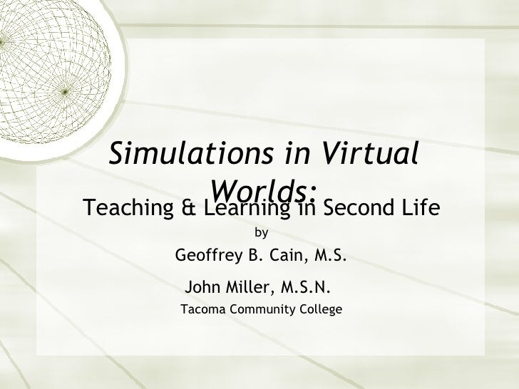 Simulations in Virtual Worlds: Teaching & Learning in Second Life by Geoffrey B. Cain, M.S. John Miller, M.S.N.   Tacoma C...