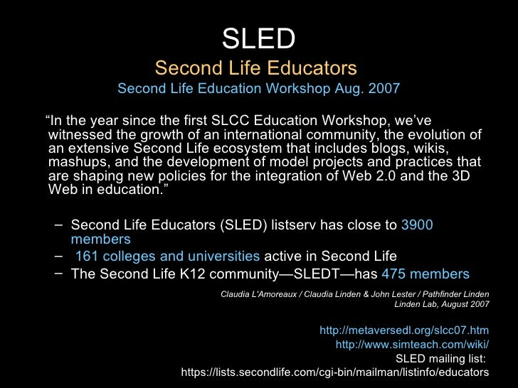 """SLED Second Life Educators  Second Life Education Workshop Aug. 2007 <ul><li>"""" In the year since the first SLCC Education ..."""