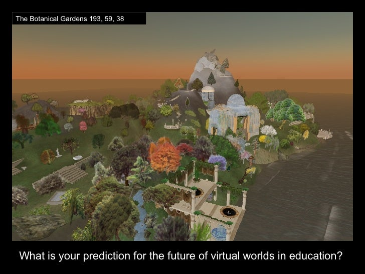 <ul><li>What is your prediction for the future of virtual worlds in education? </li></ul>The Botanical Gardens 193, 59, 38