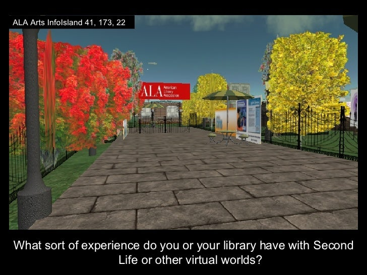 <ul><li>What sort of experience do you or your library have with Second Life or other virtual worlds? </li></ul>ALA Arts I...