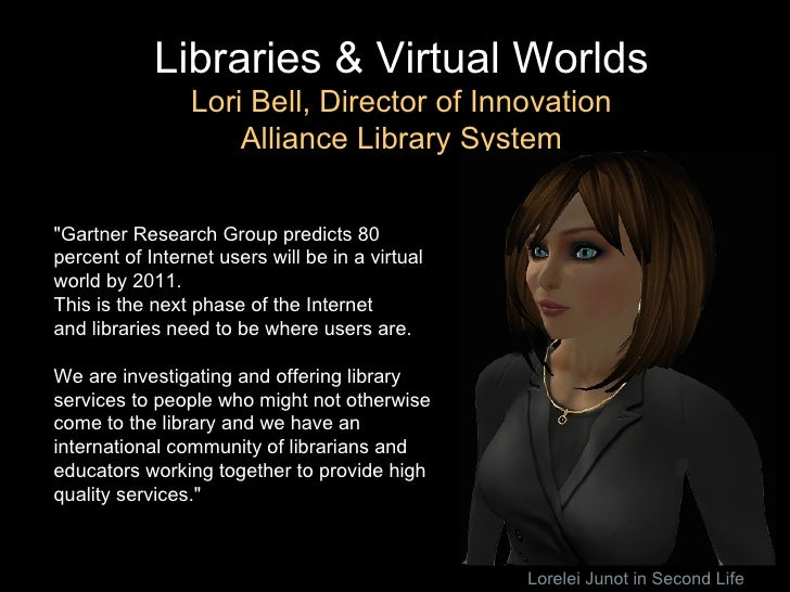 """Libraries & Virtual Worlds Lori Bell, Director of Innovation Alliance Library System """"Gartner Research Group predicts..."""