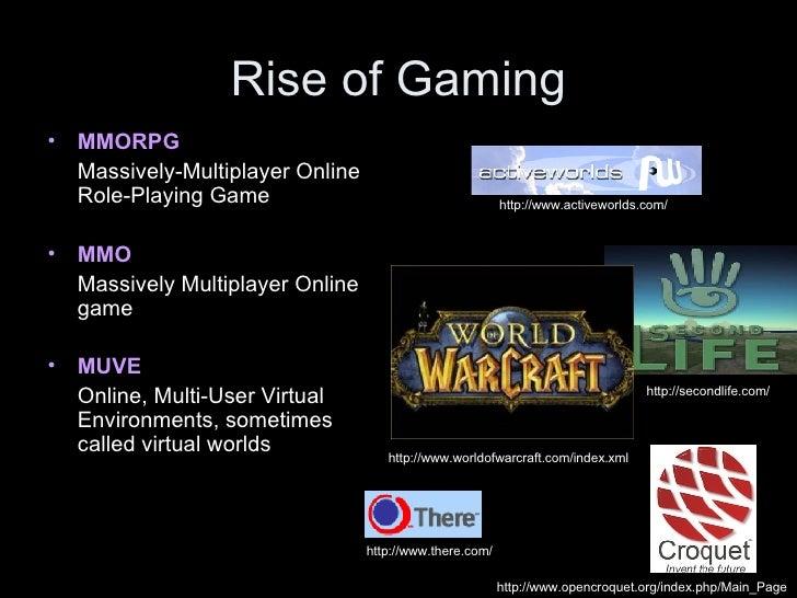 Rise of Gaming <ul><li>MMORPG   </li></ul><ul><li>Massively-Multiplayer Online Role-Playing Game </li></ul><ul><li>MMO   <...