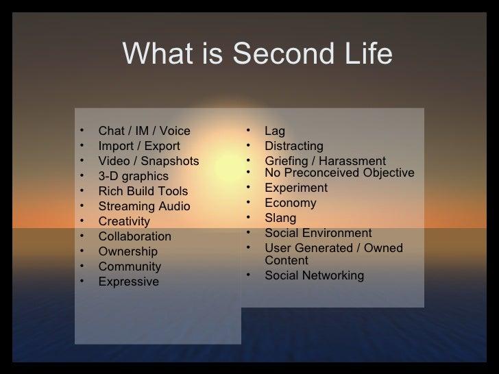 What is Second Life <ul><li>Chat / IM / Voice </li></ul><ul><li>Import / Export </li></ul><ul><li>Video / Snapshots </li><...