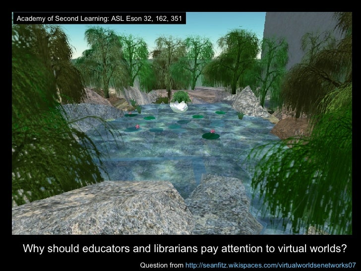 <ul><li>Why should educators and librarians pay attention to virtual worlds? </li></ul>Question from  http://seanfitz.wiki...
