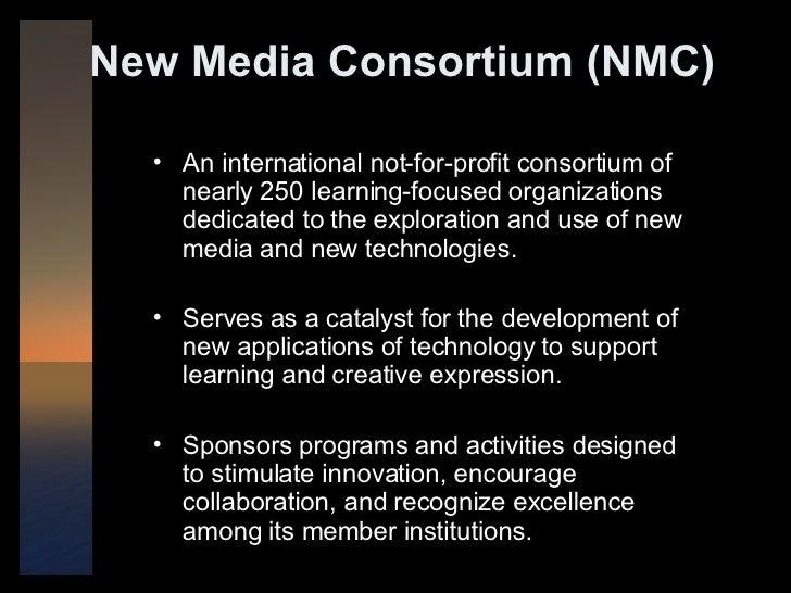 New Media Consortium (NMC) <ul><li>An international not-for-profit consortium of nearly 250 learning-focused organizations...