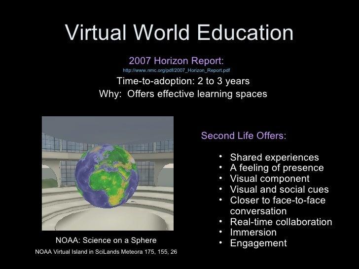Virtual World Education <ul><li>2007 Horizon Report: </li></ul><ul><li>http://www.nmc.org/pdf/2007_Horizon_Report.pdf </li...