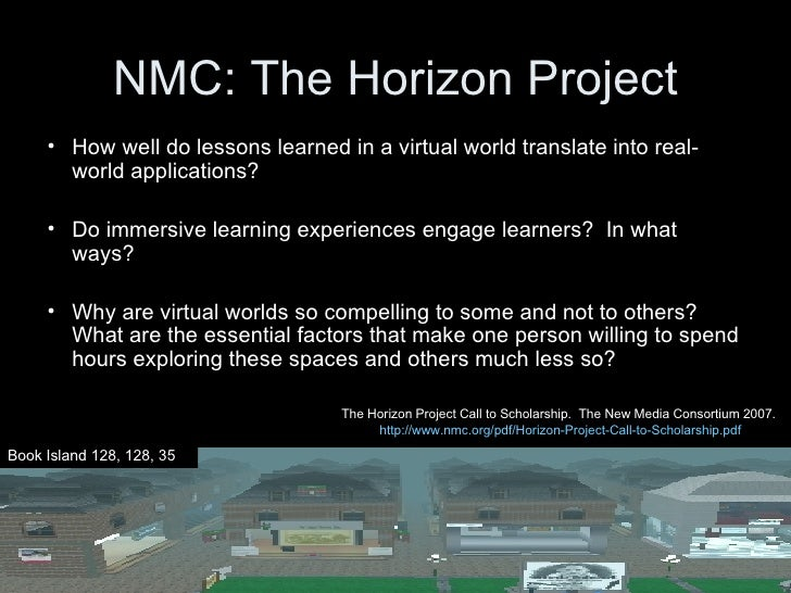 NMC: The Horizon Project <ul><ul><li>How well do lessons learned in a virtual world translate into real-world applications...