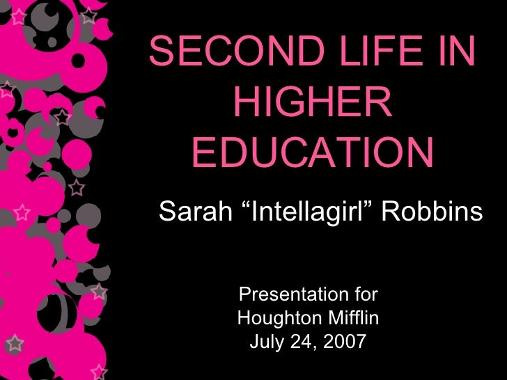 "SECOND LIFE IN HIGHER EDUCATION Sarah ""Intellagirl"" Robbins Presentation for Houghton Mifflin July 24, 2007"