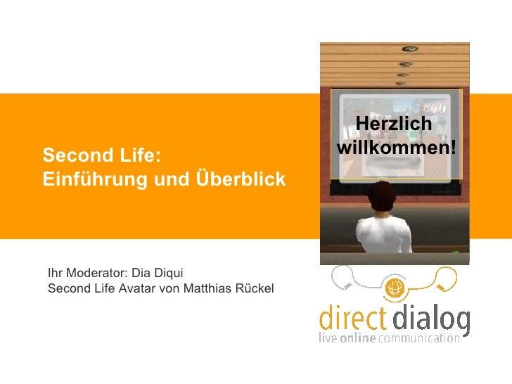 Second Life: Einführung und Überblick Ihr Moderator: Dia Diqui  Second Life Avatar von Matthias Rückel Herzlich  willkommen!