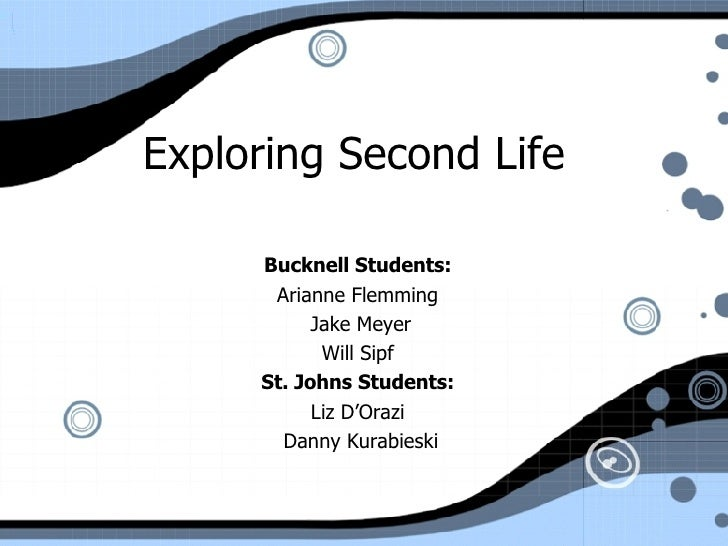 Exploring Second Life  Bucknell Students:   Arianne Flemming  Jake Meyer Will Sipf  St. Johns Students:   Liz D'Orazi  Dan...