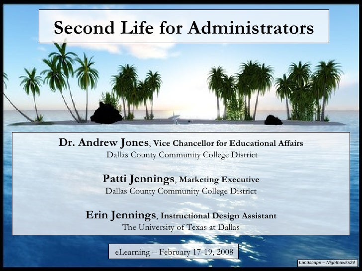 Second Life for Administrators Dr. Andrew Jones ,  Vice Chancellor for Educational Affairs  Dallas County Community Colleg...