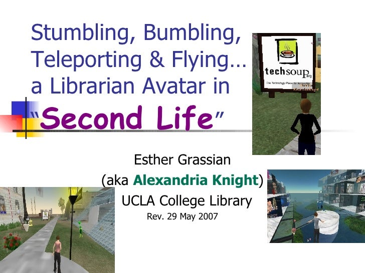 "Stumbling, Bumbling, Teleporting & Flying…  a Librarian Avatar in  "" Second Life "" Esther Grassian (aka  Alexandria Knight..."