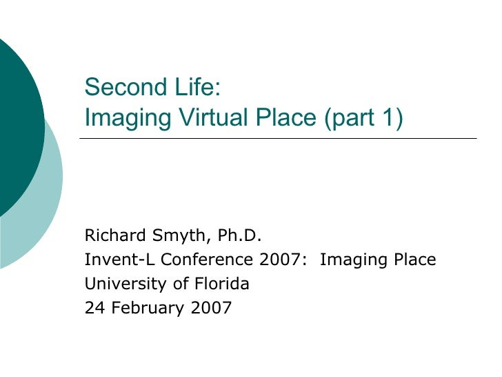 Second Life: Imaging Virtual Place (part 1) Richard Smyth, Ph.D. Invent-L Conference 2007:  Imaging Place University of Fl...