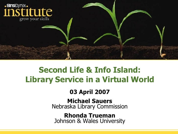 Second Life & Info Island: Library Service in a Virtual World 03 April 2007 Michael Sauers Nebraska Library Commission Rho...