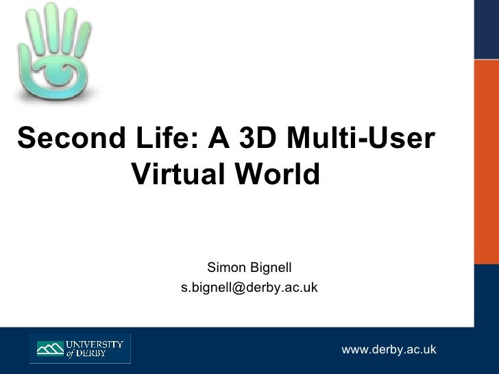 Second Life: A 3D Multi-User Virtual World Simon Bignell [email_address] www.derby.ac.uk