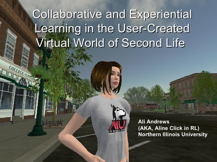 Collaborative and Experiential Learning in the User-Created Virtual World of Second Life  Ali Andrews  (AKA, Aline Click i...