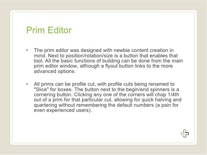 Prim Editor <ul><li>The prim editor was designed with newbie content creation in mind. Next to position/rotation/size is a...