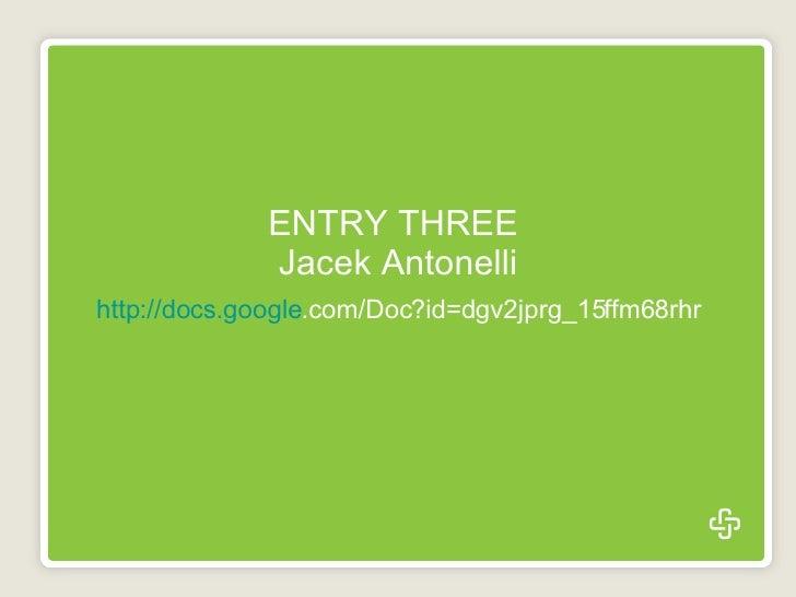 ENTRY THREE  Jacek Antonelli   http://docs. google .com/Doc?id=dgv2jprg_15ffm68rhr