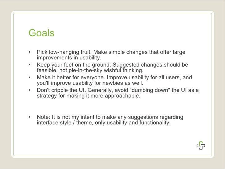 Goals <ul><li>Pick low-hanging fruit. Make simple changes that offer large improvements in usability. </li></ul><ul><li>Ke...