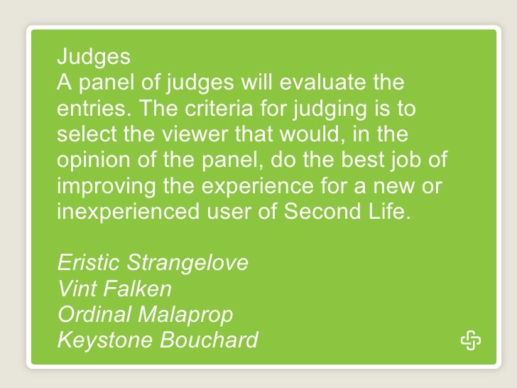 Judges A panel of judges will evaluate the entries. The criteria for judging is to select the viewer that would, in the op...