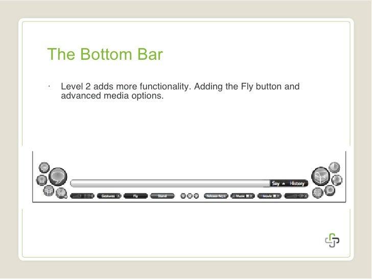 The Bottom Bar <ul><li>Level 2 adds more functionality. Adding the Fly button and advanced media options. </li></ul>