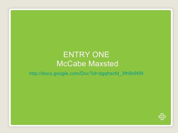 ENTRY ONE  McCabe Maxsted http://docs.google.com/Doc?id=dgqhscfd_3fh9k95f4
