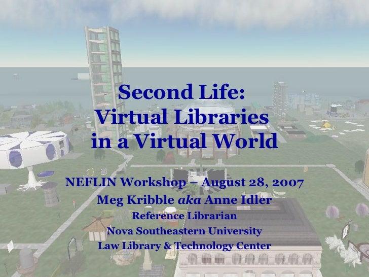 Second Life:  Virtual Libraries  in a Virtual World NEFLIN Workshop – August 28, 2007 Meg Kribble  aka  Anne Idler Referen...