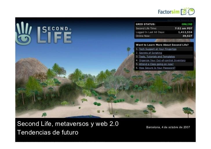 SecondLife, entornos virtuales y web 2.0     Second Life, metaversos y web 2.0          Barcelona, 4 de octubre de 2007  T...